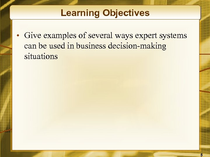 Learning Objectives • Give examples of several ways expert systems can be used in