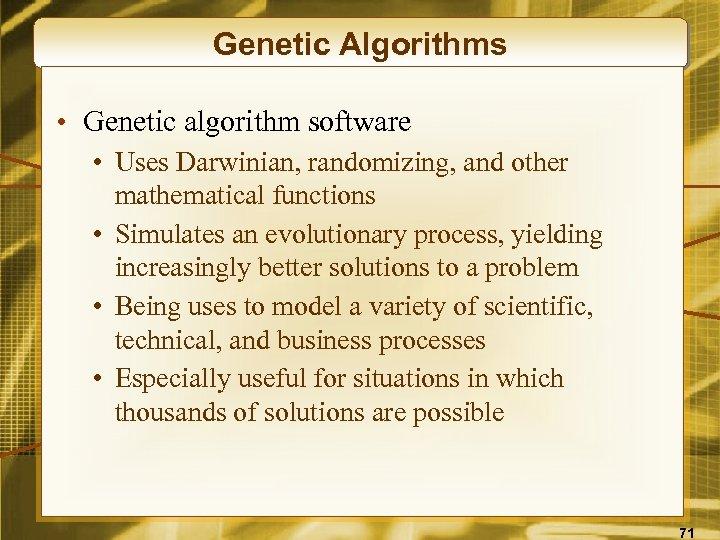 Genetic Algorithms • Genetic algorithm software • Uses Darwinian, randomizing, and other mathematical functions