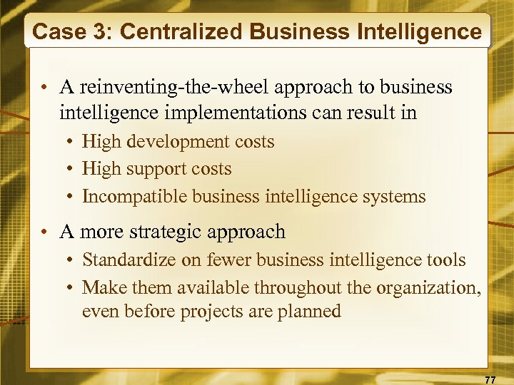 Case 3: Centralized Business Intelligence • A reinventing-the-wheel approach to business intelligence implementations can