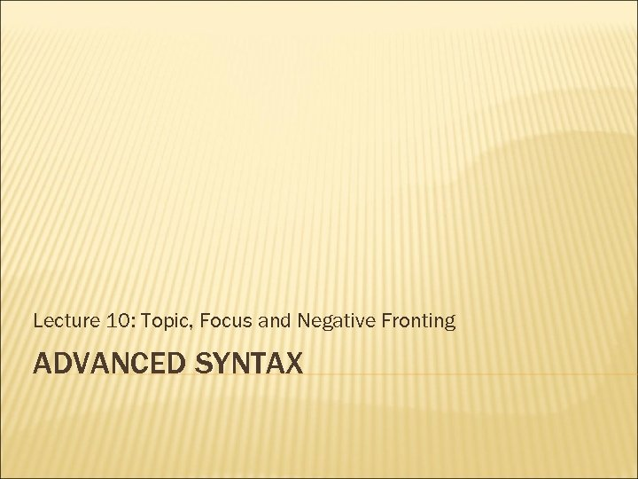 Lecture 10: Topic, Focus and Negative Fronting ADVANCED SYNTAX