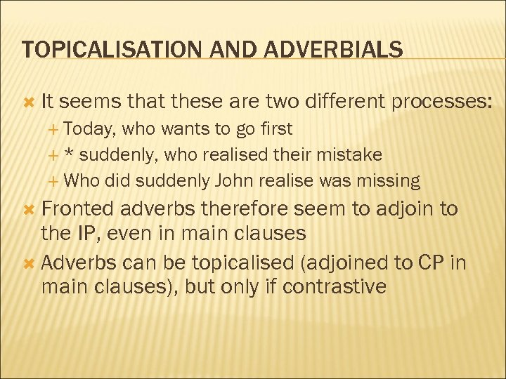 TOPICALISATION AND ADVERBIALS It seems that these are two different processes: Today, who wants