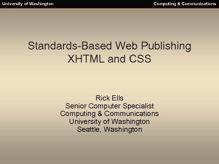 University of Washington Computing & Communications Standards-Based Web Publishing XHTML and CSS Rick Ells
