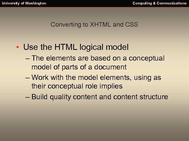 University of Washington Computing & Communications Converting to XHTML and CSS • Use the