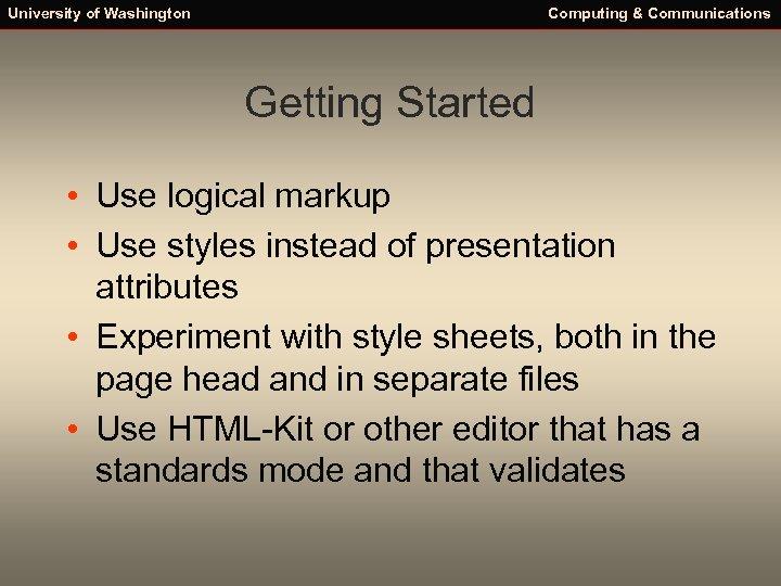 University of Washington Computing & Communications Getting Started • Use logical markup • Use