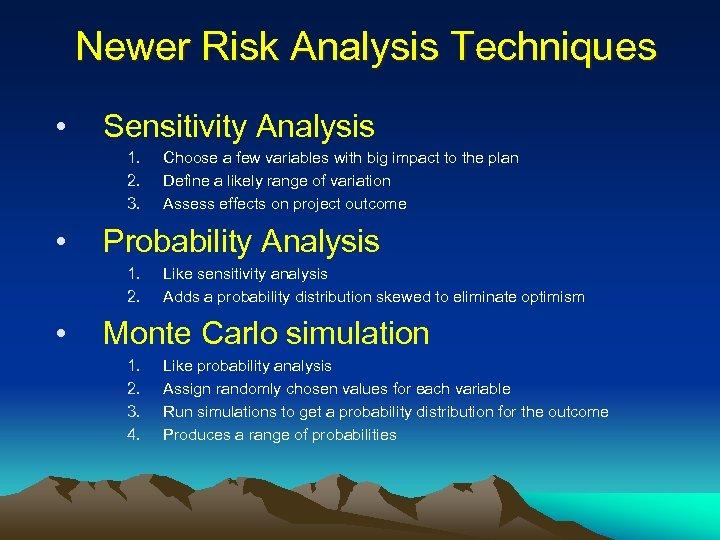 Newer Risk Analysis Techniques • Sensitivity Analysis 1. 2. 3. • Probability Analysis 1.