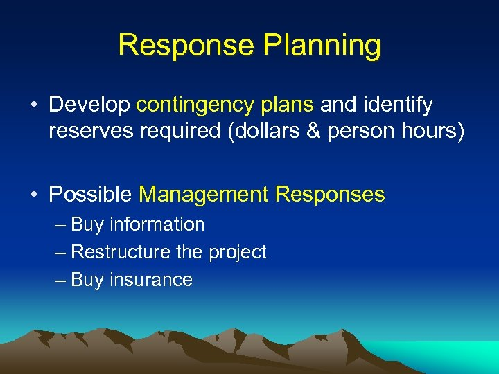 Response Planning • Develop contingency plans and identify reserves required (dollars & person hours)