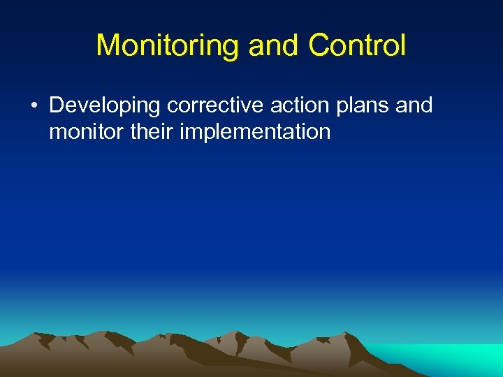 Monitoring and Control • Developing corrective action plans and monitor their implementation