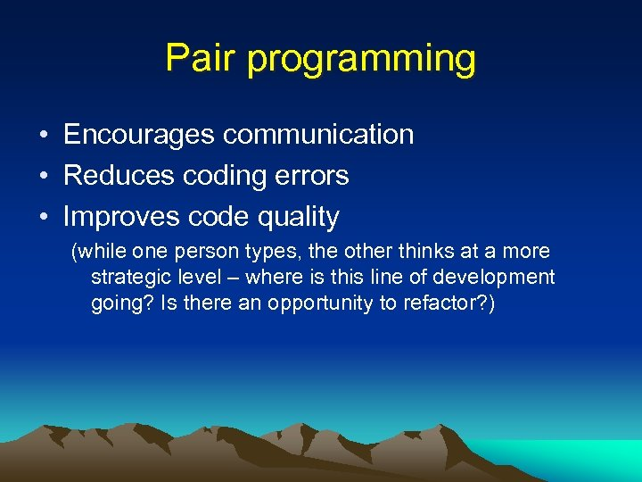 Pair programming • Encourages communication • Reduces coding errors • Improves code quality (while