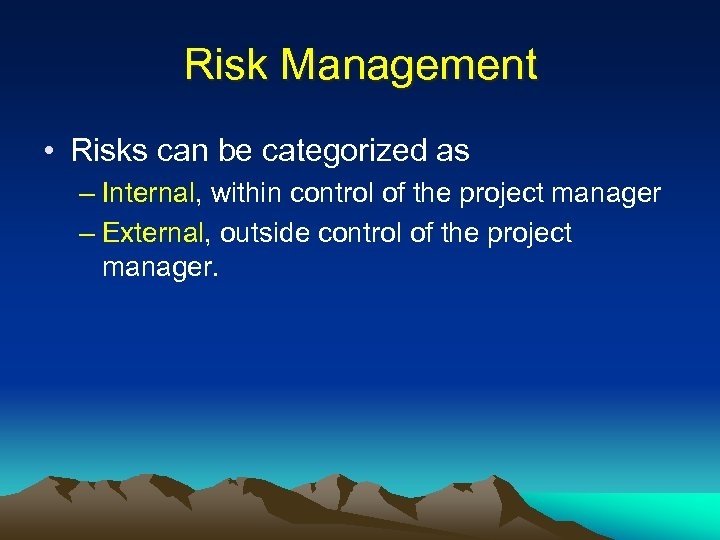 Risk Management • Risks can be categorized as – Internal, within control of the