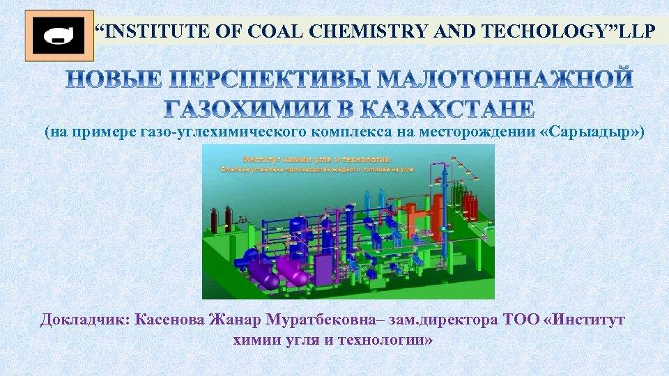 """""""INSTITUTE OF COAL CHEMISTRY AND TECHOLOGY""""LLP (на примере газо-углехимического комплекса на месторождении «Сарыадыр» )"""