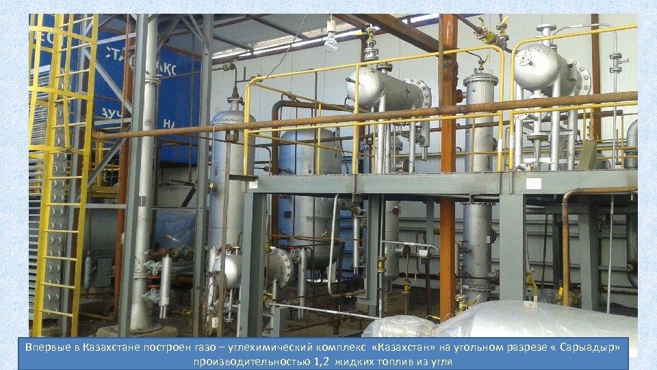 Впервые в Казахстане построен газо – углехимический комплекс «Казахстан» на угольном разрезе « Сарыадыр»