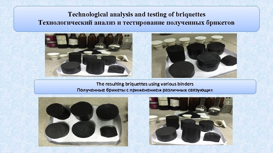 Technological analysis and testing of briquettes Технологический анализ и тестирование полученных брикетов The resulting