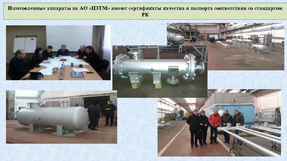 Изготовленные аппараты на АО «ПЗТМ» имеют сертификаты качества и паспорта соответствии со стандартом РК