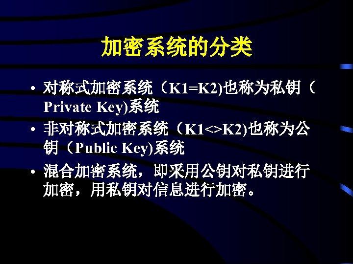 加密系统的分类 • 对称式加密系统(K 1=K 2)也称为私钥( Private Key)系统 • 非对称式加密系统(K 1<>K 2)也称为公 钥(Public Key)系统 •