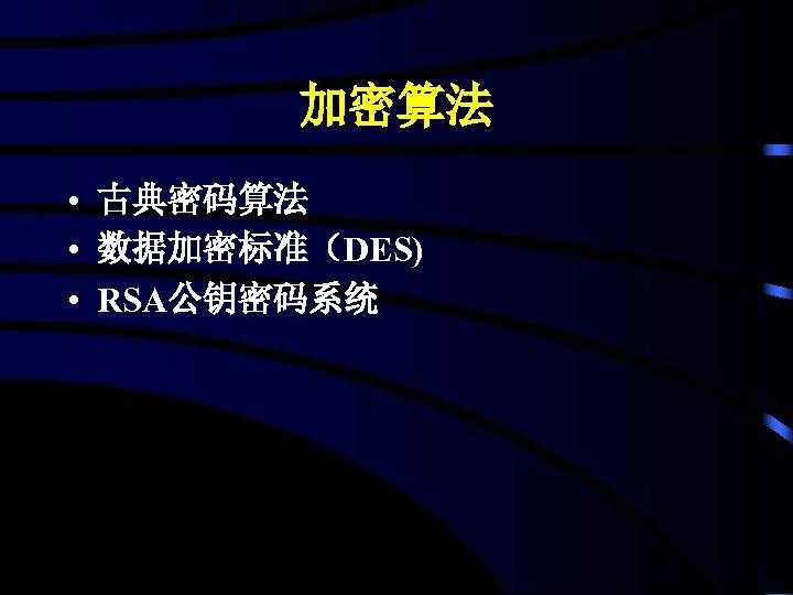 加密算法 • 古典密码算法 • 数据加密标准(DES) • RSA公钥密码系统