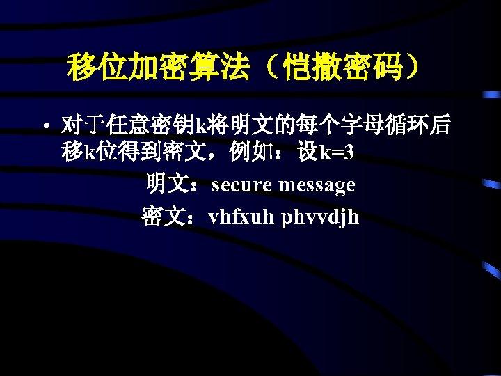 移位加密算法(恺撒密码) • 对于任意密钥k将明文的每个字母循环后 移k位得到密文,例如:设k=3 明文:secure message 密文:vhfxuh phvvdjh