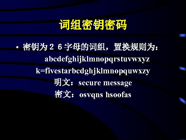 词组密钥密码 • 密钥为26字母的词组,置换规则为: abcdefghijklmnopqrstuvwxyz k=fivestarbcdghjklmnopquwxzy 明文:secure message 密文:osvqns hsoofas
