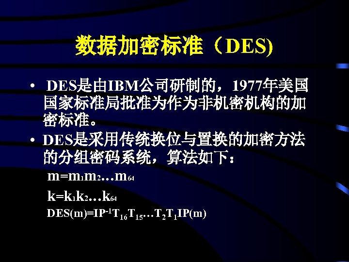 数据加密标准(DES) • DES是由IBM公司研制的,1977年美国 国家标准局批准为作为非机密机构的加 密标准。 • DES是采用传统换位与置换的加密方法 的分组密码系统,算法如下: m=m 1 m 2…m 64 k=k
