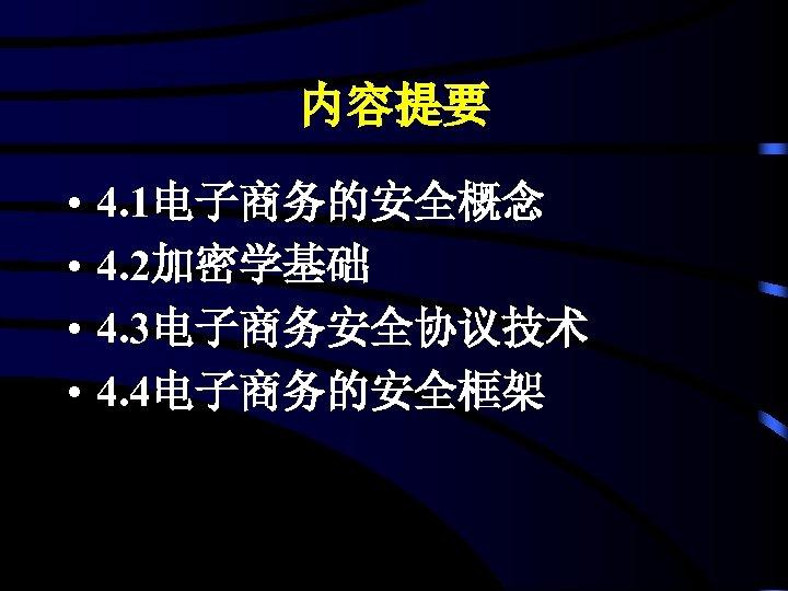 内容提要 • • 4. 1电子商务的安全概念 4. 2加密学基础 4. 3电子商务安全协议技术 4. 4电子商务的安全框架