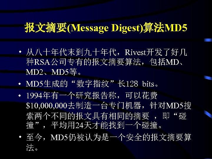 """报文摘要(Message Digest)算法MD 5 • 从八十年代末到九十年代,Rivest开发了好几 种RSA公司专有的报文摘要算法,包括MD、 MD 2、MD 5等。 • MD 5生成的""""数字指纹""""长 128 bits。"""