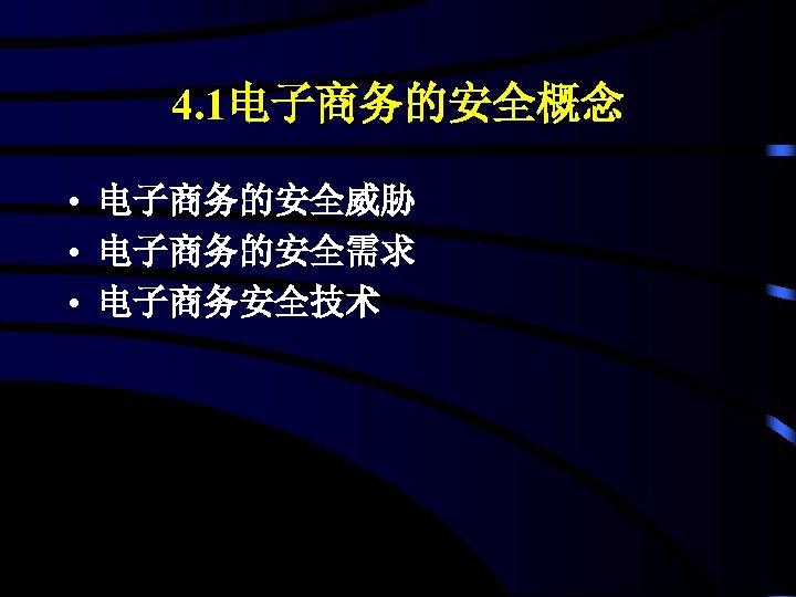 4. 1电子商务的安全概念 • 电子商务的安全威胁 • 电子商务的安全需求 • 电子商务安全技术