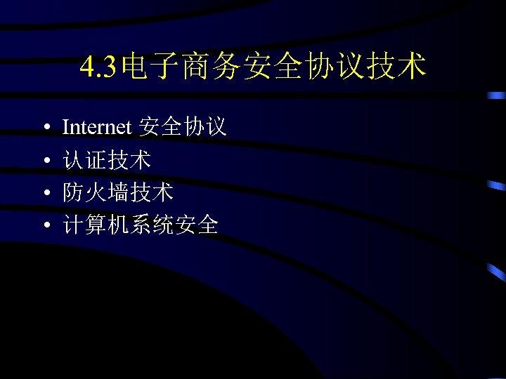 4. 3电子商务安全协议技术 • • Internet 安全协议 认证技术 防火墙技术 计算机系统安全