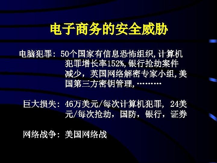 电子商务的安全威胁 电脑犯罪: 50个国家有信息恐怖组织, 计算机 犯罪增长率152%, 银行抢劫案件 减少,英国网络解密专家小组, 美 国第三方密钥管理, ……… 巨大损失: 46万美元/每次计算机犯罪, 24美 元/每次抢劫,国防,银行,证券
