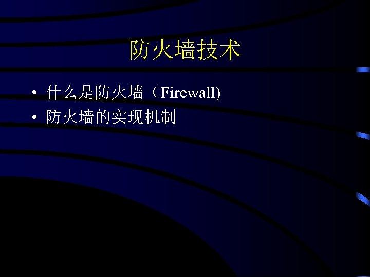 防火墙技术 • 什么是防火墙(Firewall) • 防火墙的实现机制