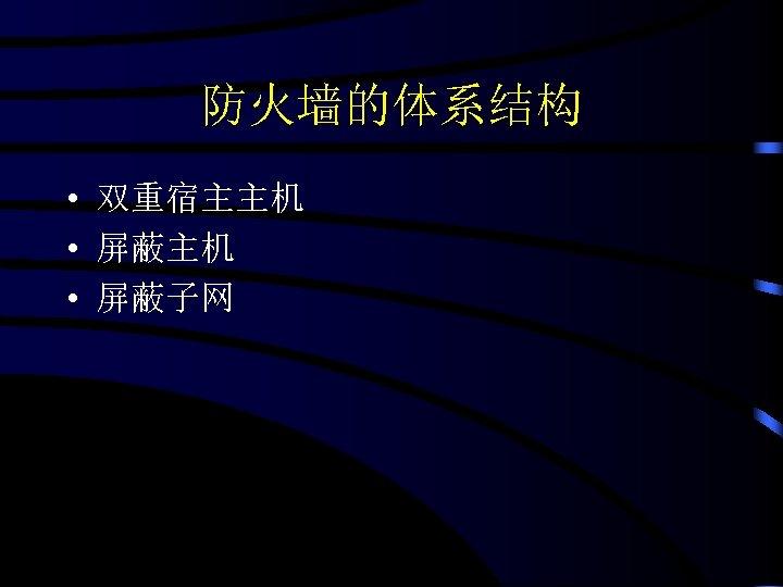 防火墙的体系结构 • 双重宿主主机 • 屏蔽子网