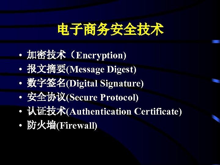 电子商务安全技术 • • • 加密技术(Encryption) 报文摘要(Message Digest) 数字签名(Digital Signature) 安全协议(Secure Protocol) 认证技术(Authentication Certificate) 防火墙(Firewall)
