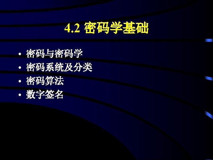 4. 2 密码学基础 • • 密码与密码学 密码系统及分类 密码算法 数字签名