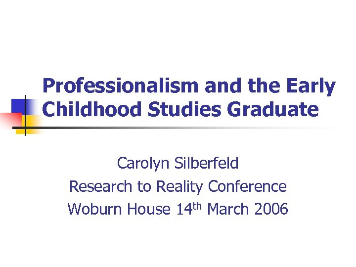 Professionalism and the Early Childhood Studies Graduate Carolyn Silberfeld Research to Reality Conference Woburn
