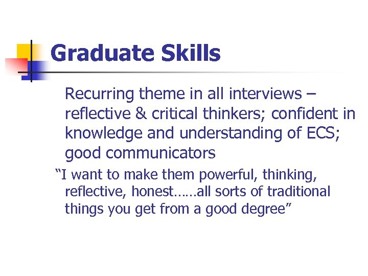 Graduate Skills Recurring theme in all interviews – reflective & critical thinkers; confident in