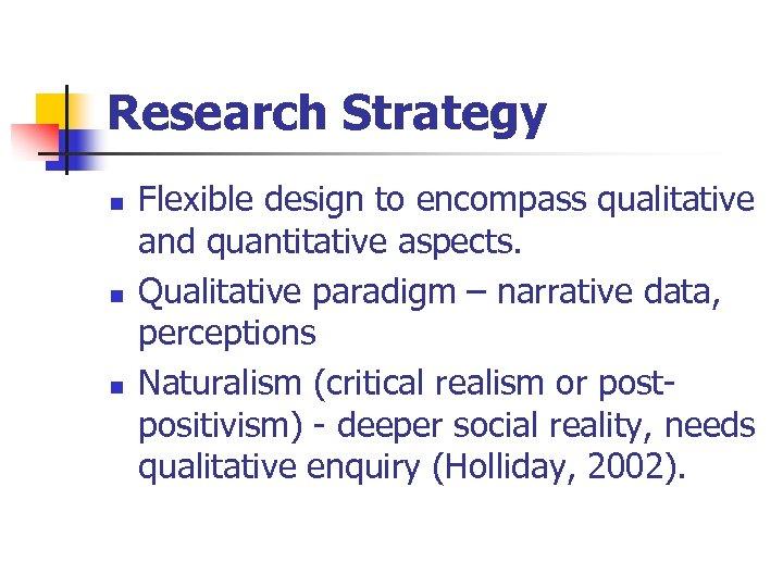 Research Strategy n n n Flexible design to encompass qualitative and quantitative aspects. Qualitative