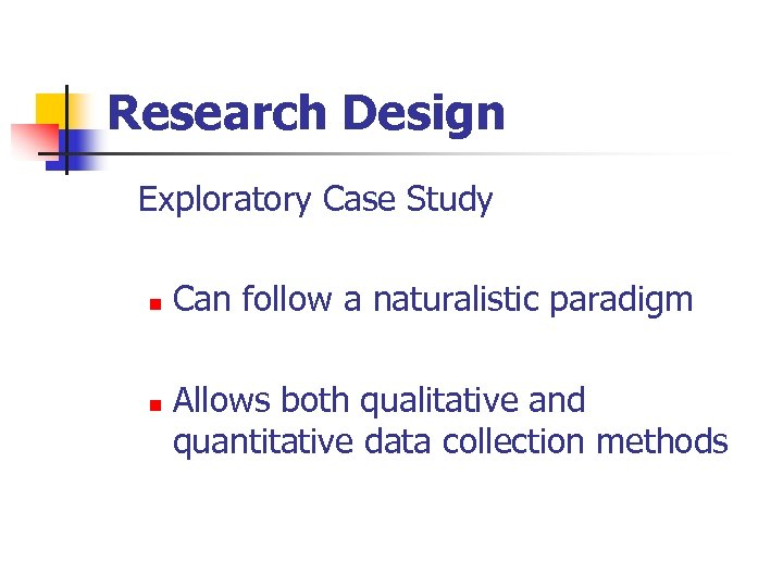 Research Design Exploratory Case Study n n Can follow a naturalistic paradigm Allows both