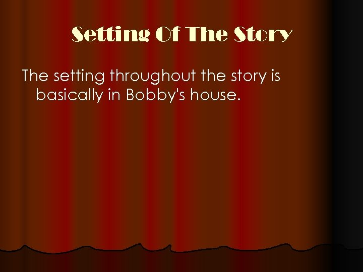 Setting Of The Story The setting throughout the story is basically in Bobby's house.
