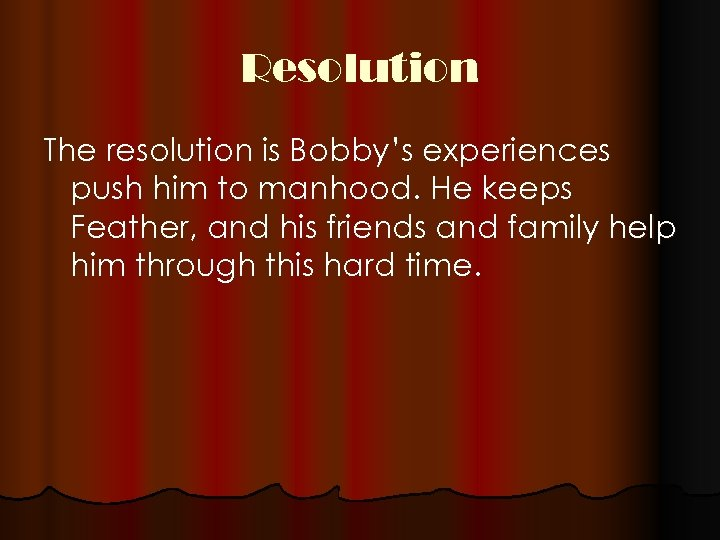 Resolution The resolution is Bobby's experiences push him to manhood. He keeps Feather, and