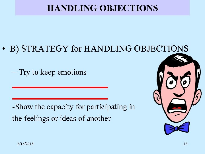 HANDLING OBJECTIONS • B) STRATEGY for HANDLING OBJECTIONS – Try to keep emotions ________________________