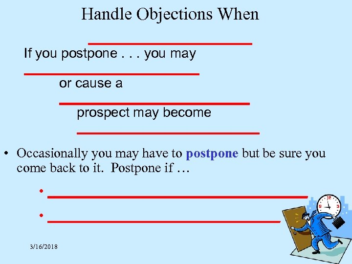 Handle Objections When ____________ If you postpone. . . you may ____________ or cause