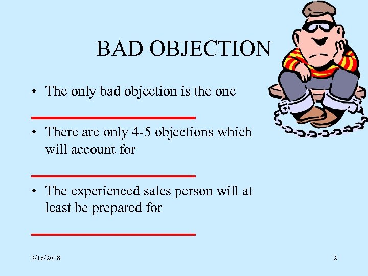 BAD OBJECTION • The only bad objection is the one ____________ • There are