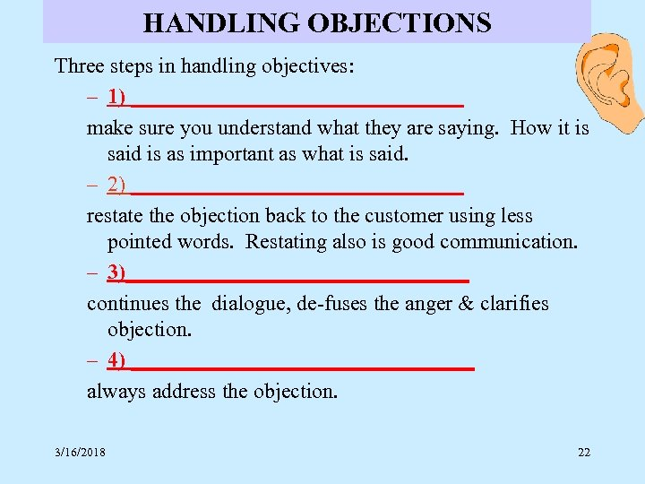 HANDLING OBJECTIONS Three steps in handling objectives: – 1) ________________ make sure you understand