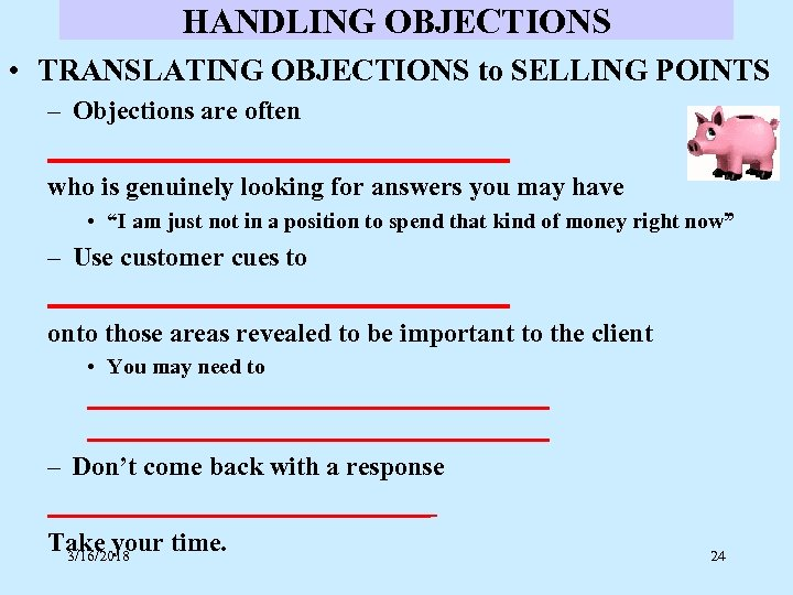 HANDLING OBJECTIONS • TRANSLATING OBJECTIONS to SELLING POINTS – Objections are often __________________ who