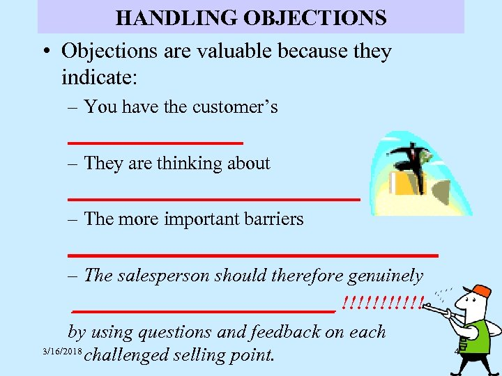 HANDLING OBJECTIONS • Objections are valuable because they indicate: – You have the customer's
