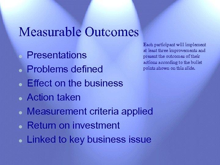 Measurable Outcomes l l l l Each participant will implement at least three improvements
