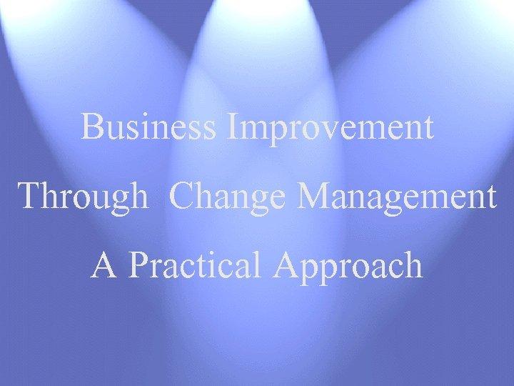 Business Improvement Through Change Management A Practical Approach