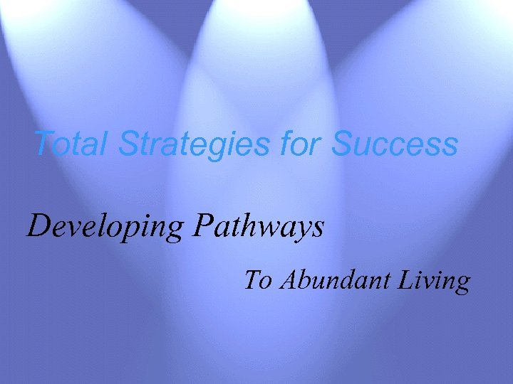 Total Strategies for Success Developing Pathways To Abundant Living
