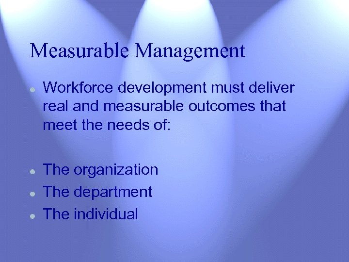 Measurable Management l l Workforce development must deliver real and measurable outcomes that meet