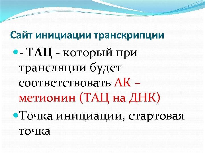 Сайт инициации транскрипции - ТАЦ - который при трансляции будет соответствовать АК – метионин