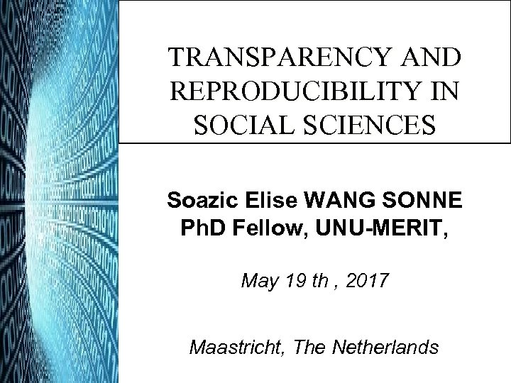 TRANSPARENCY AND REPRODUCIBILITY IN SOCIAL SCIENCES Soazic Elise WANG SONNE Ph. D Fellow, UNU-MERIT,