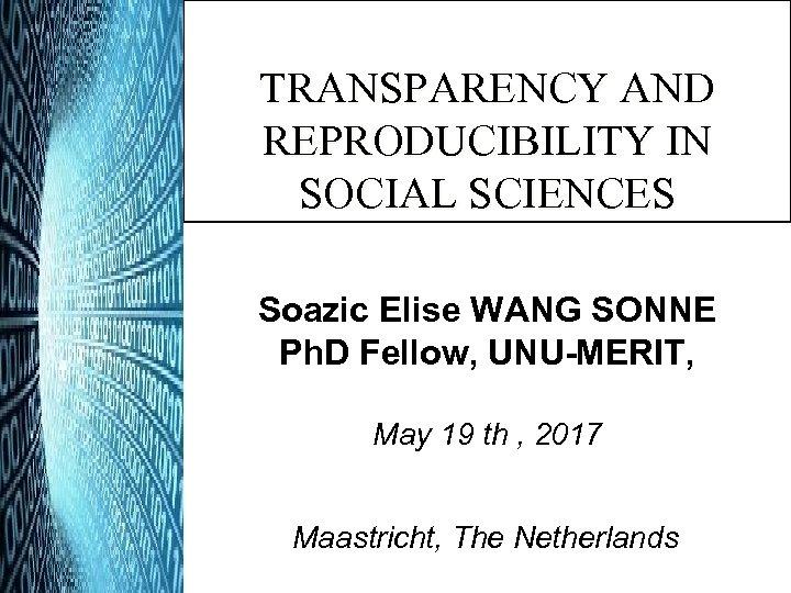 TRANSPARENCY AND REPRODUCIBILITY IN SOCIAL SCIENCES Soazic Elise WANG SONNE Ph. D Fellow, UNU-MERIT,